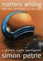 Matters Arising from the Identification of the Body - a Guerline Scarfe investigation ebook by Simon Petrie