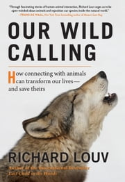 Our Wild Calling - How Connecting with Animals Can Transform Our Lives—and Save Theirs eBook by Richard Louv