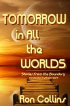 Tomorrow in All the Worlds - Stories from the Boundary ebook by Ron Collins