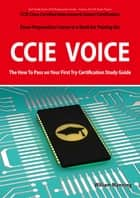 CCIE Cisco Certified Internetwork Expert Voice Certification Exam Preparation Course in a Book for Passing the CCIE Exam - The How To Pass on Your First Try Certification Study Guide ebook by William Manning