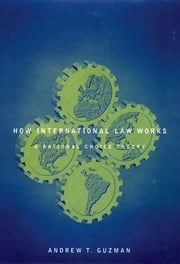 How International Law Works - A Rational Choice Theory ebook by Andrew T. Guzman