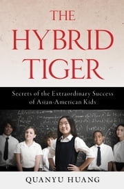 The Hybrid Tiger - Secrets of the Extraordinary Success of Asian-American Kids ebook by Quanyu Huang