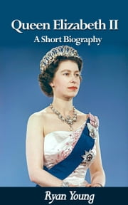 Queen Elizabeth II: A Short Biography - Queen of the United Kingdom of Great Britain and Northern Ireland ebook by Ryan Young