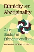 Ethnicity and Aboriginality - Case Studies in Ethnonationalism ebook by Michael Levin
