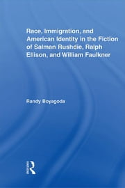 Race, Immigration, and American Identity in the Fiction of Salman Rushdie, Ralph Ellison, and William Faulkner ebook by Randy Boyagoda