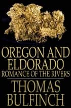 Oregon and Eldorado - Romance of the Rivers ebook by Thomas Bulfinch