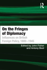 On the Fringes of Diplomacy - Influences on British Foreign Policy, 1800–1945 ebook by Antony Best,John Fisher