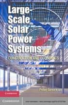 Large-Scale Solar Power Systems - Construction and Economics ebook by Peter Gevorkian