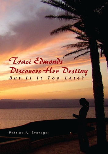 Traci Edmonds Discovers Her Destiny - But Is It Too Late? ebook by Patrice A. Everage