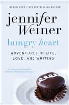 Hungry Heart - Adventures in Life, Love, and Writing ebook by Jennifer Weiner
