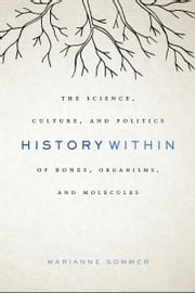 History Within - The Science, Culture, and Politics of Bones, Organisms, and Molecules ebook by Marianne Sommer