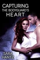 Capturing The Bodyguard's Heart ebook by Sara Hantz