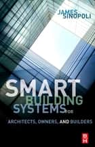 Smart Buildings Systems for Architects, Owners and Builders ebook by James M Sinopoli