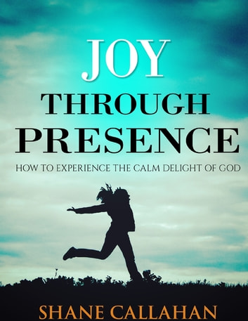 Joy Through Presence: How to Experience the Calm Delight of God ebook by Shane Callahan