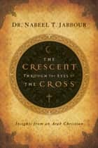 The Crescent through the Eyes of the Cross ebook by Nabeel Jabbour