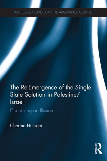 The Re-Emergence of the Single State Solution in Palestine/Israel - Countering an Illusion ebook by Cherine Hussein
