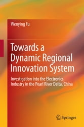 Towards a Dynamic Regional Innovation System - Investigation into the Electronics Industry in the Pearl River Delta, China ebook by Wenying Fu