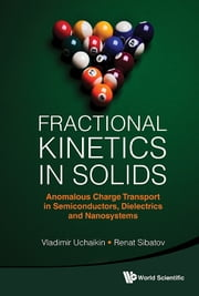 Fractional Kinetics in Solids - Anomalous Charge Transport in Semiconductors, Dielectrics and Nanosystems ebook by Vladimir Uchaikin,Renat Sibatov