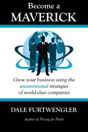 Become a Maverick - Grow Your Business Using the Unconventional Strategies of World-Class Companies ebook by Dale Furtwengler