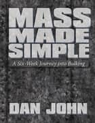 Mass Made Simple - A Six-Week Journey Into Bulking ebook by