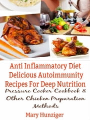 Anti Inflammatory Diet: Delicious Autoimmunity Recipes For Deep Nutrition - Pressure Cooker Cookbook & Other Chicken Preparation Methods ebook by Ginger Wood
