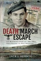 Death March Escape - The Remarkable Story of a Man Who Twice Escaped the Nazi Holocaust ebook by Jack J. Hersch