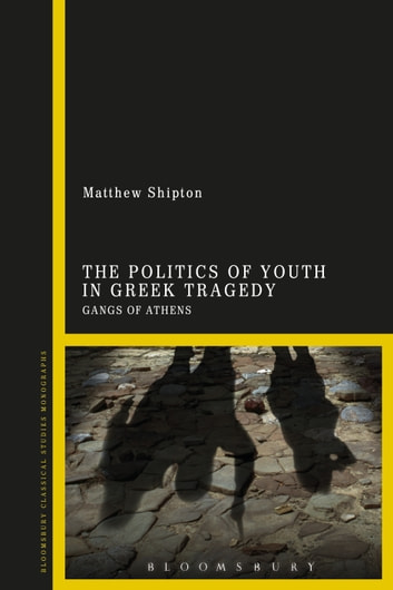 The Politics of Youth in Greek Tragedy - Gangs of Athens ebook by Dr Matthew Shipton