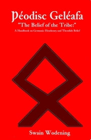 "Þéodisc Geléafa ""The Belief of the Tribe:"": A Handbook on Germanic Heathenry and Theodish Belief ebook by Swain Wodening"
