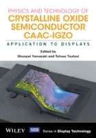 Physics and Technology of Crystalline Oxide Semiconductor CAAC-IGZO - Application to Displays ebook by Shunpei Yamazaki, Tetsuo Tsutsui