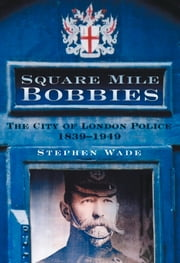 Square Mile Bobbies - The City of London Police 1829-1949 ebook by Stephen Wade