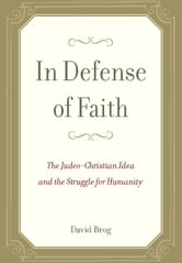 In Defense of Faith: The Judeo-Christian Idea and the Struggle for Humanity - The Judeo-Christian Idea and the Struggle for Humanity ebook by David Brog