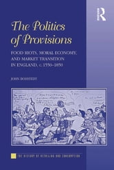 The Politics of Provisions - Food Riots, Moral Economy, and Market Transition in England, c. 1550–1850 ebook by John Bohstedt