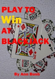Play To Win At Blackjack ebook by Ann Bush