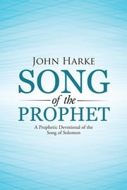 Song of the Prophet - A Prophetic Devotional of the Song of Solomon ebook by John Harke