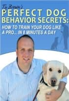Ty Brown's Perfect Dog Behavior Secrets- How To Train Your Dog Like A Pro In 8 Minutes A Day ebook by Ty Brown
