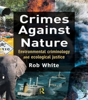 Crimes Against Nature - Environmental Criminology and Ecological Justice ebook by Rob White