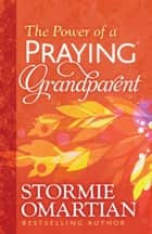 The Power of a Praying® Grandparent eBook by Stormie Omartian
