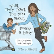 What They Don't Tell You about Having a Baby - The Excitement and Challenges ebook by Gita Mahabir