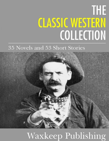 The Classic Western Collection - 35 Novels and 53 Short Stories ebook by Various Authors