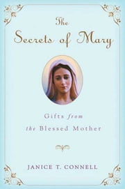 The Secrets of Mary - Gifts from the Blessed Mother ebook by Janice T. Connell