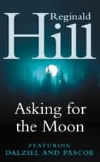 Asking for the Moon: A Collection of Dalziel and Pascoe Stories ebook by Reginald Hill