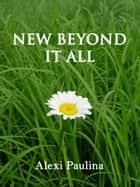 New Beyond It All ebook by Alexi Paulina