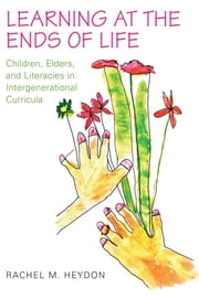 Learning at the Ends of Life - Children, Elders, and Literacies in Intergenerational Curricula ebook by Rachel Heydon