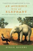 An Audience with an Elephant - And Other Encounters on the Eccentric Side ebook by Byron Rogers