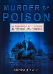 Murder by Poison - A Casebook of Historic British Murders ebook by Nicola Sly