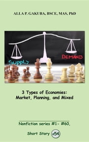 3 Types of Economies. Market, Planning, and Mixed - SHORT STORY # 54. Nonfiction series #1- # 60 ebook by Alla P. Gakuba