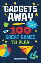 Gadgets Away: 100 Games To Play With The Family ebook by Fiona Jennison