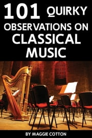 101 Quirky Observations on Classical Music ebook by Maggie Cotton