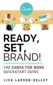 Ready, Set, Brand! - The Canva for Work Quickstart Guide ebook by Lisa Larson-Kelley
