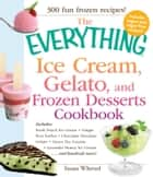 The Everything Ice Cream, Gelato, and Frozen Desserts Cookbook - Includes Fresh Peach Ice Cream, Ginger Pear Sorbet, Hazelnut Nutella Swirl Gelato, Kiwi Granita, Lavender Honey Ice Cream...and hundreds more! ebook by Susan Whetzel
